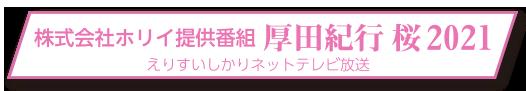 株式会社ホリイ提供番組「厚田紀行 桜2021」